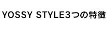 YOSSY STYLE 3つの特徴